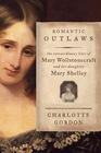 Charlotte Gordon, Romantic Outlaws: The Extraordinary Lives of Mary Wollstonecraft and Her Daughter Mary Shelley