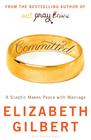 Elizabeth Gilbert, Committed: A Skeptic Makes Peace With Marriage