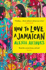 Alexia Arthurs How to Love a Jamaican: Stories