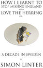 How I Learnt to Stop Missing England and Love the Herring or A Decade in Sweden by Simon Linter