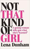 Not That Kind of Girl: A Young Woman Tells You What She's 'Learned by Lena Dunham